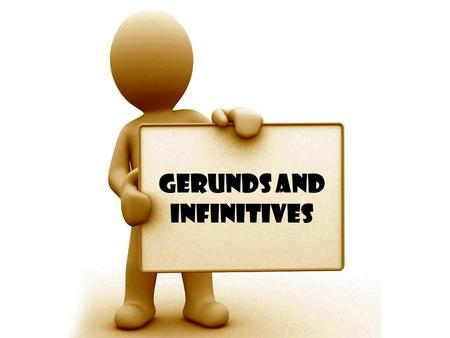 Gerunds and Infinitives. Gerunds A gerund is the –ing form of a verb: e.g. Listening, exercising, shopping A gerund is like the name of an action, so.