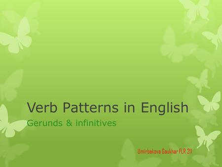 Verb Patterns in English Gerunds & infinitives Umirbekova Gaukhar FLR 211.