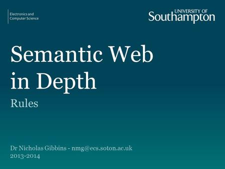 Semantic Web in Depth Rules Dr Nicholas Gibbins - 2013-2014.