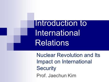 Introduction to International Relations Nuclear Revolution and Its Impact on International Security Prof. Jaechun Kim.