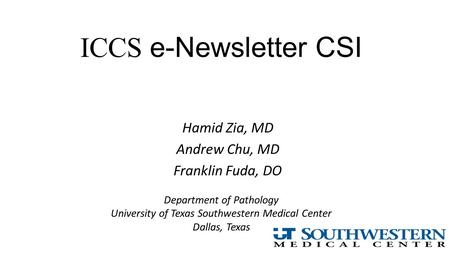 ICCS e-Newsletter CSI Hamid Zia, MD Andrew Chu, MD Franklin Fuda, DO Department of Pathology University of Texas Southwestern Medical Center Dallas, Texas.