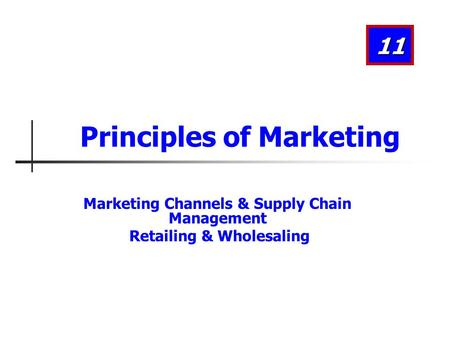Marketing Channels & Supply Chain Management Retailing & Wholesaling 11 Principles of Marketing.