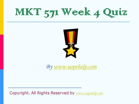 MKT 571 Week 4 Quiz By www.uopehelp.comwww.uopehelp.com _____________________ Copyright. All Rights Reserved by www.uopehelp.com www.uopehelp.com.