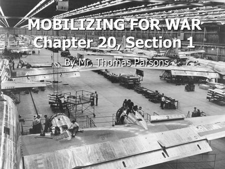 MOBILIZING FOR WAR Chapter 20, Section 1 By Mr. Thomas Parsons.