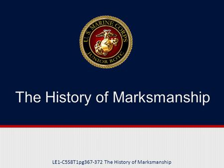 LE1-C5S8T1pg367-372 The History of Marksmanship. Purpose This lesson introduces you to the historic applications of marksmanship and its current application.