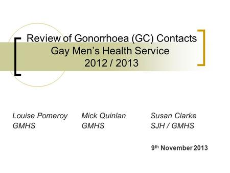 Review of Gonorrhoea (GC) Contacts Gay Men's Health Service 2012 / 2013 Louise PomeroyMick QuinlanSusan Clarke GMHSGMHSSJH / GMHS 9 th November 2013.