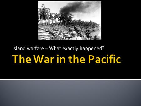 "Island warfare – What exactly happened?.  After Pearl Harbor – it took us time to ""rebound""  General MacArthur forced to retreat from Philippines."
