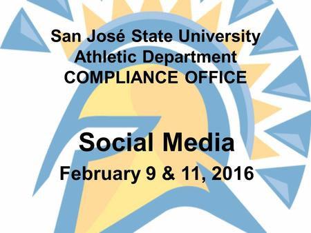 San José State University Athletic Department COMPLIANCE OFFICE Social Media February 9 & 11, 2016.
