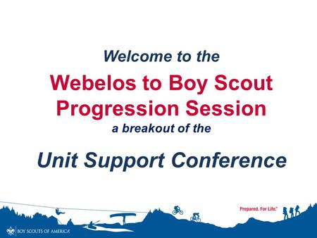 Welcome to the Webelos to Boy Scout Progression Session a breakout of the Unit Support Conference.