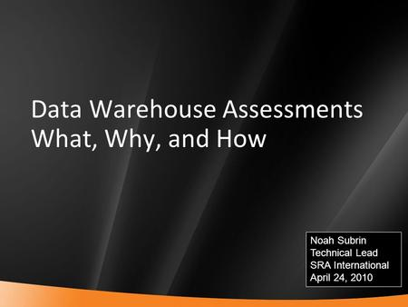 1 Data Warehouse Assessments What, Why, and How Noah Subrin Technical Lead SRA International April 24, 2010.