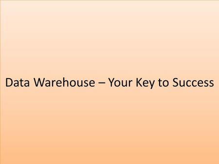 Data Warehouse – Your Key to Success. Data Warehouse A data warehouse is a  subject-oriented  Integrated  Time-variant  Non-volatile  Restructure.