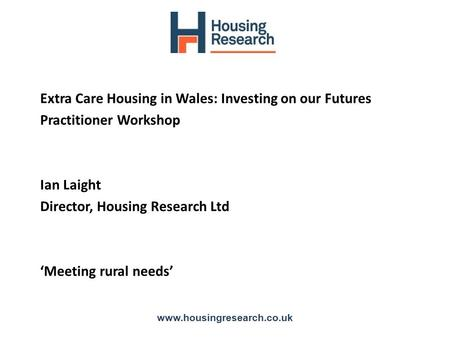Extra Care Housing in Wales: Investing on our Futures Practitioner Workshop Ian Laight Director, Housing Research Ltd 'Meeting rural needs' www.housingresearch.co.uk.