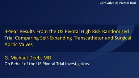 G. Michael Deeb, MD On Behalf of the US Pivotal Trial Investigators 3-Year Results From the US Pivotal High Risk Randomized Trial Comparing Self-Expanding.