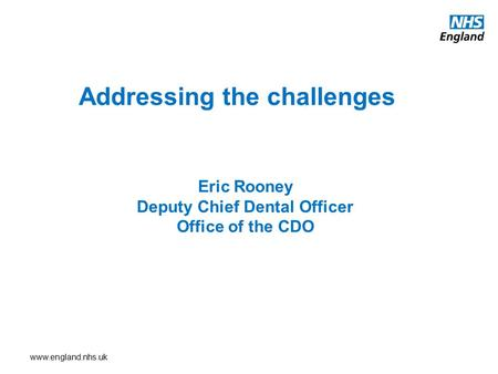 Www.england.nhs.uk Addressing the challenges Eric Rooney Deputy Chief Dental Officer Office of the CDO.