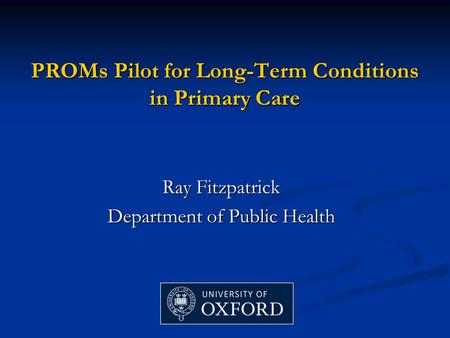 PROMs Pilot for Long-Term Conditions in Primary Care Ray Fitzpatrick Department of Public Health.