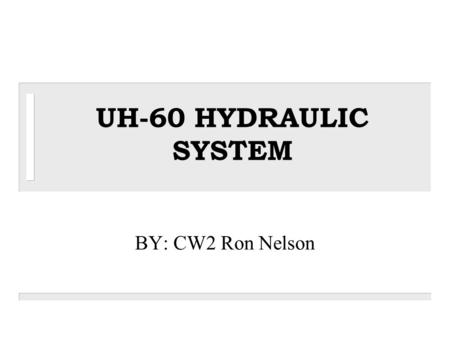 UH-60 HYDRAULIC SYSTEM BY: CW2 Ron Nelson.