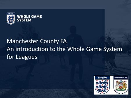 Manchester County FA An introduction to the Whole Game System for Leagues.