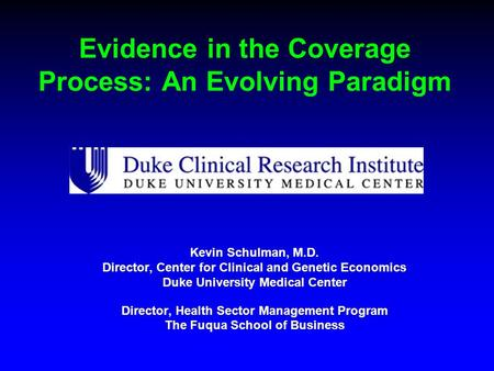 Evidence in the Coverage Process: An Evolving Paradigm Kevin Schulman, M.D. Director, Center for Clinical and Genetic Economics Duke University Medical.