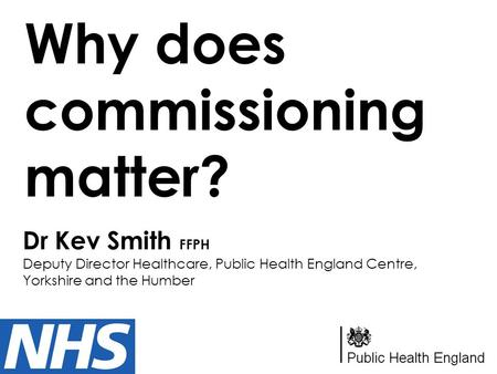 Why does commissioning matter? Dr Kev Smith FFPH Deputy Director Healthcare, Public Health England Centre, Yorkshire and the Humber.