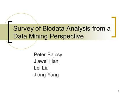 1 Survey of Biodata Analysis from a Data Mining Perspective Peter Bajcsy Jiawei Han Lei Liu Jiong Yang.