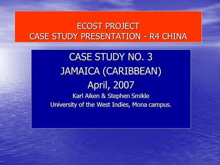 ECOST PROJECT CASE STUDY PRESENTATION - R4 CHINA CASE STUDY NO. 3 JAMAICA (CARIBBEAN) April, 2007 Karl Aiken & Stephen Smikle University of the West Indies,