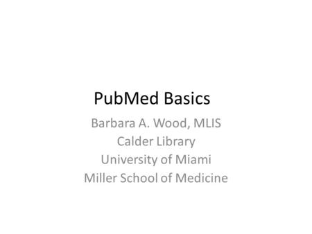 PubMed Basics Barbara A. Wood, MLIS Calder Library University of Miami Miller School of Medicine.