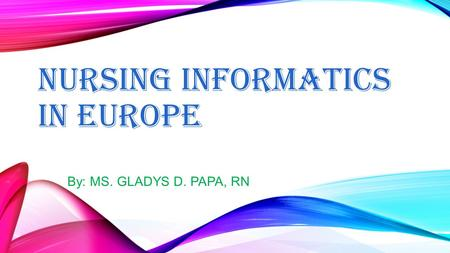 NURSING INFORMATICS IN EUROPE By: MS. GLADYS D. PAPA, RN.