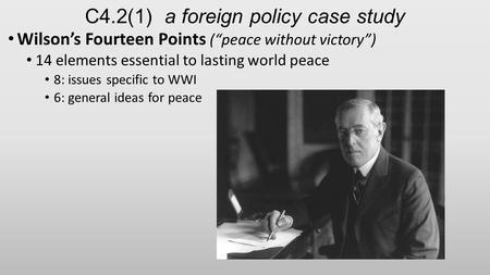 "C4.2(1) a foreign policy case study Wilson's Fourteen Points (""peace without victory"") 14 elements essential to lasting world peace 8: issues specific."