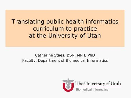 Catherine Staes, BSN, MPH, PhD Faculty, Department of Biomedical Informatics Translating public health informatics curriculum to practice at the University.