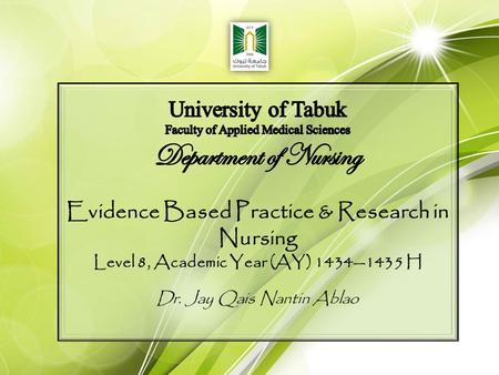 Evidence Based Practice & Research in Nursing Level 8, Academic Year (AY) 1434—1435 H Dr. Jay Qais Nantin Ablao.