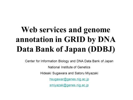 Web services and genome annotation in GRID by DNA Data Bank of Japan (DDBJ) Center for Information Biology and DNA Data Bank of Japan National Institute.