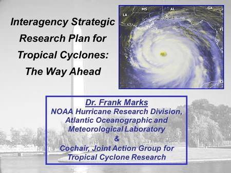 Interagency Strategic Research Plan for Tropical Cyclones: The Way Ahead Dr. Frank Marks NOAA Hurricane Research Division, Atlantic Oceanographic and Meteorological.