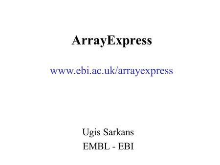 ArrayExpress Ugis Sarkans EMBL - EBI www.ebi.ac.uk/arrayexpress.