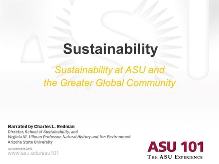 Www.asu.edu/asu101 Sustainability Sustainability at ASU and the Greater Global Community Narrated by Charles L. Redman Director, School of Sustainability,