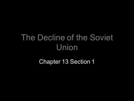 The Decline of the Soviet Union Chapter 13 Section 1.