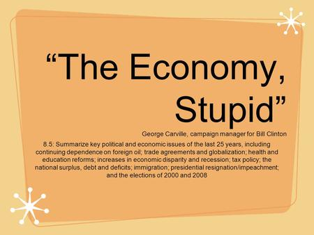 """The Economy, Stupid"" George Carville, campaign manager for Bill Clinton 8.5: Summarize key political and economic issues of the last 25 years, including."
