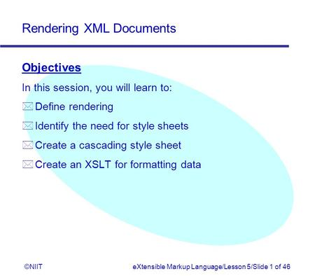 Rendering XML Documents ©NIITeXtensible Markup Language/Lesson 5/Slide 1 of 46 Objectives In this session, you will learn to: * Define rendering * Identify.