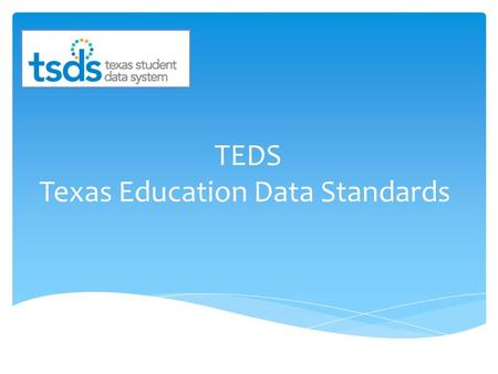 TEDS Texas Education Data Standards. TEDS is the new set of documented standards that will be used for TSDS PEIMS, Dashboard, Unique ID, and Core Collection.