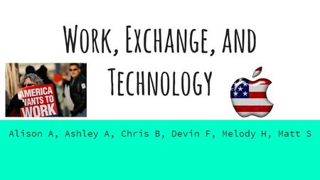 Work, Exchange, and Technology Alison A, Ashley A, Chris B, Devin F, Melody H, Matt S.