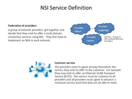 NSI Service Definition Federation of providers A group of network providers get together and decide that they wish to offer a multi-domain connection services.