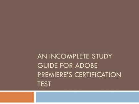 AN INCOMPLETE STUDY GUIDE FOR ADOBE PREMIERE'S CERTIFICATION TEST.