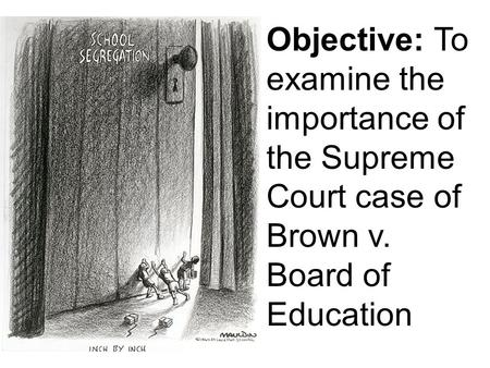 Objective: To examine the importance of the Supreme Court case of Brown v. Board of Education.