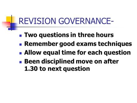 REVISION GOVERNANCE- Two questions in three hours Remember good exams techniques Allow equal time for each question Been disciplined move on after 1.30.
