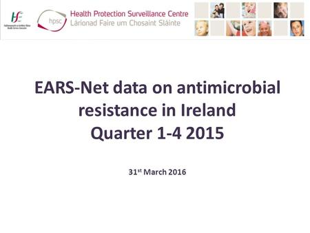 EARS-Net data on antimicrobial resistance in Ireland Quarter 1-4 2015 31 st March 2016.