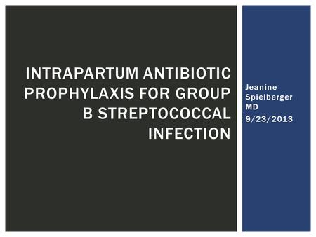 Jeanine Spielberger MD 9/23/2013 INTRAPARTUM ANTIBIOTIC PROPHYLAXIS FOR GROUP B STREPTOCOCCAL INFECTION.
