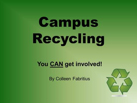Campus Recycling You CAN get involved! By Colleen Fabritius.