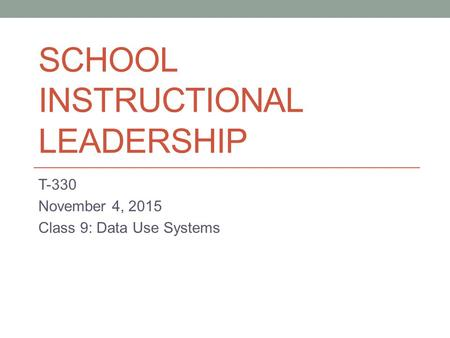 SCHOOL INSTRUCTIONAL LEADERSHIP T-330 November 4, 2015 Class 9: Data Use Systems.