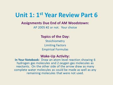 Unit 1: 1 st Year Review Part 6 Assignments Due End of AM Woodstown: AP 2005 #2 or not. Your choice Topics of the Day: Stoichiometry Limiting Factors Empirical.