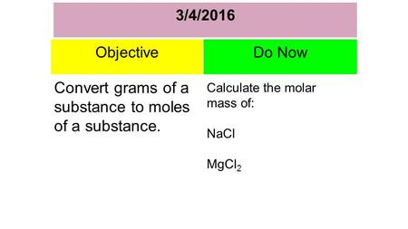 3/4/2016 I ObjectiveDo Now Convert grams of a substance to moles of a substance. Calculate the molar mass of: NaCl MgCl 2.