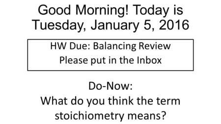 Good Morning! Today is Tuesday, January 5, 2016 HW Due: Balancing Review Please put in the Inbox Do-Now: What do you think the term stoichiometry means?